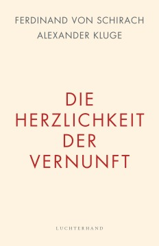 Ferdinand Schirach, Alexander Kluge: Die Herzlichkeit der Vernunft. Luchterhand 2017